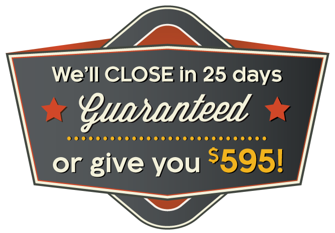 We'll close in 25 days guaranteed. Or, we'll give you $595!